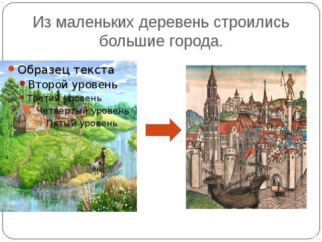 Из маленьких деревень строились большие города.
