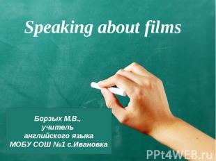 Speaking about films Борзых М.В., учитель английского языкаМОБУ СОШ №1 с.Ивановк