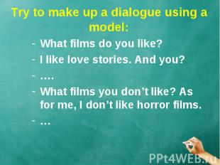 Try to make up a dialogue using a model: What films do you like? I like love sto
