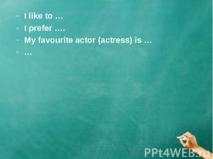 I like to …I prefer ….My favourite actor (actress) is ……