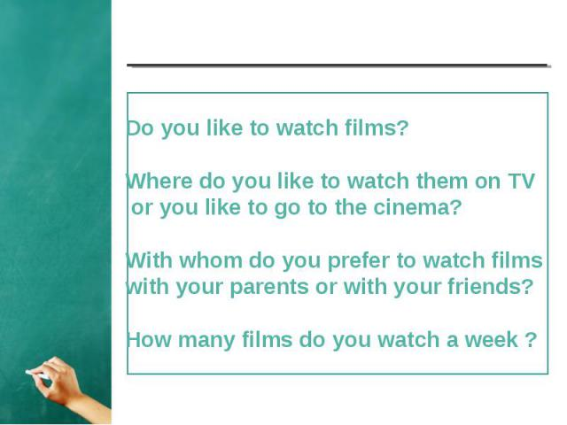 Do you like to watch films? Where do you like to watch them on TV or you like to go to the cinema?With whom do you prefer to watch films with your parents or with your friends? How many films do you watch a week ?