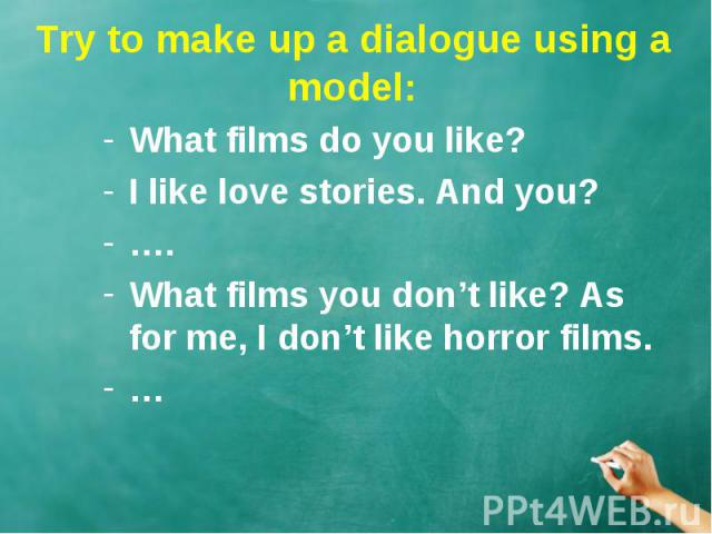 Try to make up a dialogue using a model: What films do you like? I like love stories. And you?…. What films you don't like? As for me, I don't like horror films.…