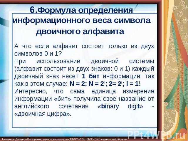 6.Формула определения информационного веса символа двоичного алфавита А что если алфавит состоит только из двух символов 0 и 1? При использовании двоичной системы (алфавит состоит из двух знаков: 0 и 1) каждый двоичный знак несет 1 бит информации, т…