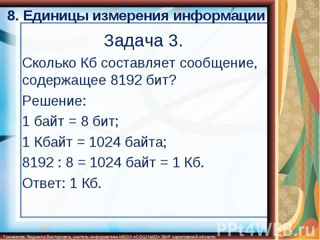 8. Единицы измерения информации Сколько Кб составляет сообщение, содержащее 8192 бит?Решение:1 байт = 8 бит;1 Кбайт = 1024 байта;8192 : 8 = 1024 байт = 1 Кб.Ответ: 1 Кб.
