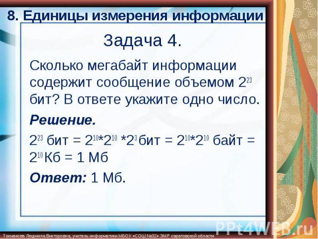 8. Единицы измерения информации Сколько мегабайт информации содержит сообщение объемом 223 бит? В ответе укажите одно число.Решение.223 бит = 210*210 *23 бит = 210*210 байт = 210 Кб = 1 МбОтвет: 1 Мб.