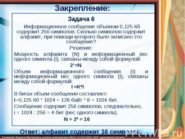 Закрепление: Задача 6 Информационное сообщение объемом 0,125 Кб содержит 256 символов. Сколько символов содержит алфавит, при помощи которого было записано это сообщение?Решение:Мощность алфавита (N) и информационный вес одного символа (i), связаны …