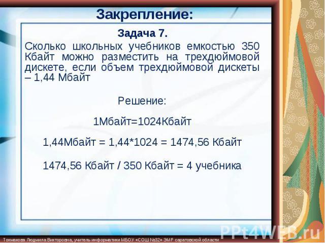Задача 7.Сколько школьных учебников емкостью 350 Кбайт можно разместить на трехдюймовой дискете, если объем трехдюймовой дискеты – 1,44 МбайтРешение:1Мбайт=1024Кбайт1,44Мбайт = 1,44*1024 = 1474,56 Кбайт1474,56 Кбайт / 350 Кбайт = 4 учебника