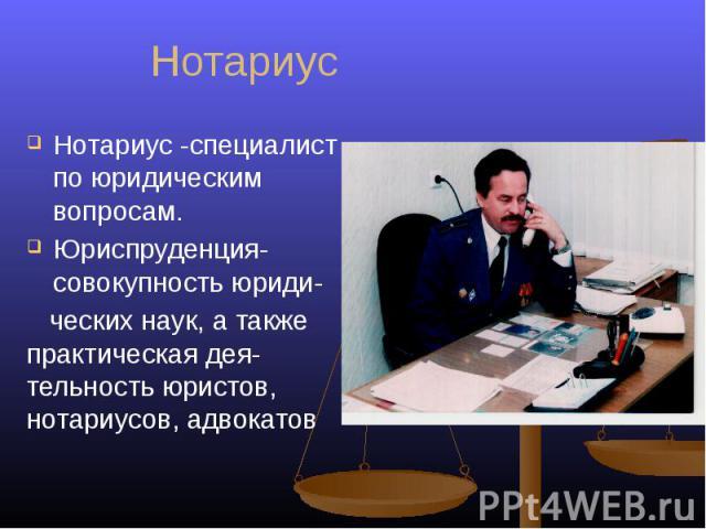 НотариусНотариус -специалист по юридическим вопросам.Юриспруденция-совокупность юриди- ческих наук, а также практическая дея-тельность юристов, нотариусов, адвокатов