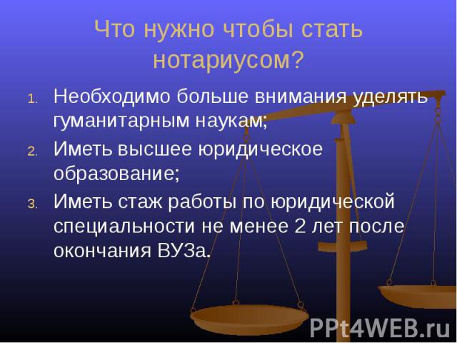 Что нужно чтобы стать нотариусом? Необходимо больше внимания уделять гуманитарным наукам;Иметь высшее юридическое образование;Иметь стаж работы по юридической специальности не менее 2 лет после окончания ВУЗа.