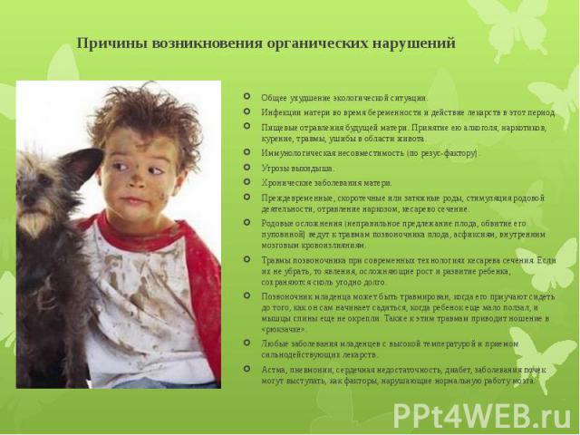 Причины возникновения органических нарушений Общее ухудшение экологической ситуации. Инфекции матери во время беременности и действие лекарств в этот период. Пищевые отравления будущей матери. Принятие ею алкоголя, наркотиков, курение, травмы, ушибы…