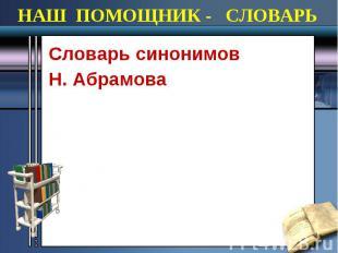 НАШ ПОМОЩНИК - СЛОВАРЬ Cловарь синонимов Н. Абрамова