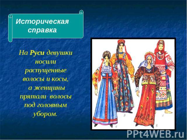 Историческая справка На Руси девушки носили распущенные волосы и косы, а женщины прятали волосы под головным убором.
