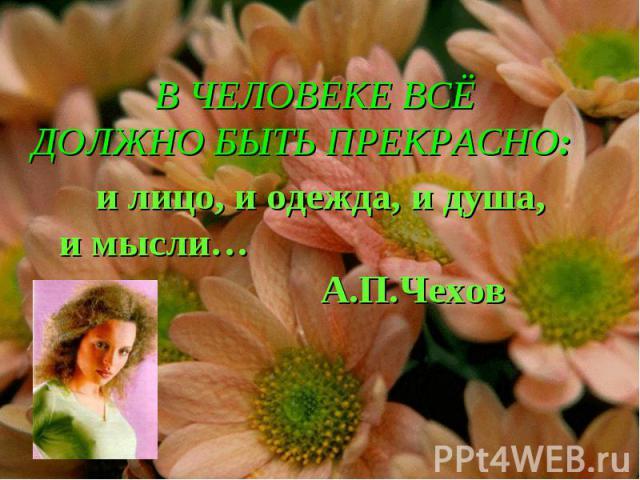 В ЧЕЛОВЕКЕ ВСЁ ДОЛЖНО БЫТЬ ПРЕКРАСНО: и лицо, и одежда, и душа, и мысли… А.П.Чехов
