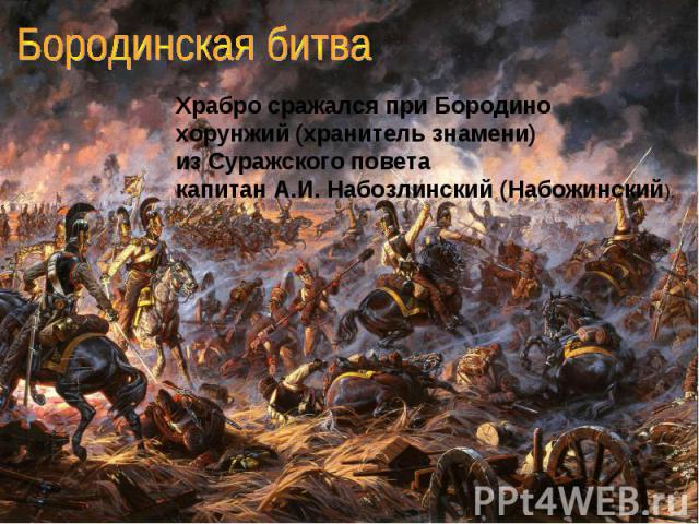 Бородинская битва Храбро сражался при Бородино хорунжий (хранитель знамени) из Суражского поветакапитан А.И. Набозлинский (Набожинский).