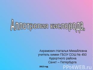 Аллотропия кислорода Ахрамович Наталья Михайловнаучитель химии ГБОУ СОШ № 450 Ку