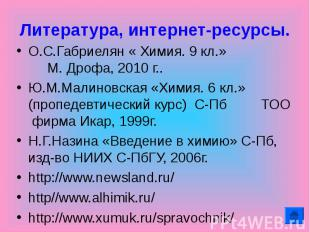 Литература, интернет-ресурсы. О.С.Габриелян « Химия. 9 кл.» М. Дрофа, 2010 г..Ю.