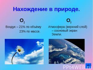 Нахождение в природе. О2 Воздух – 21% по объёму 23% по массе. О3Атмосфера (верхн