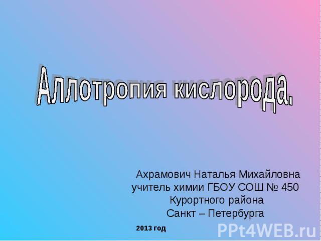 Аллотропия кислорода Ахрамович Наталья Михайловнаучитель химии ГБОУ СОШ № 450 Курортного районаСанкт – Петербурга