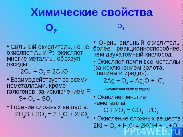 Химические свойства О2 Сильный окислитель, но не окисляет Au и Pt, окисляет многие металлы, образуя оксиды. 2Cu + O2 = 2CuO Взаимодействует со всеми неметаллами, кроме галогенов, за исключением F S+ O2 = SO2 Горение сложных веществ: 2H2S + 3O2 = 2H2…
