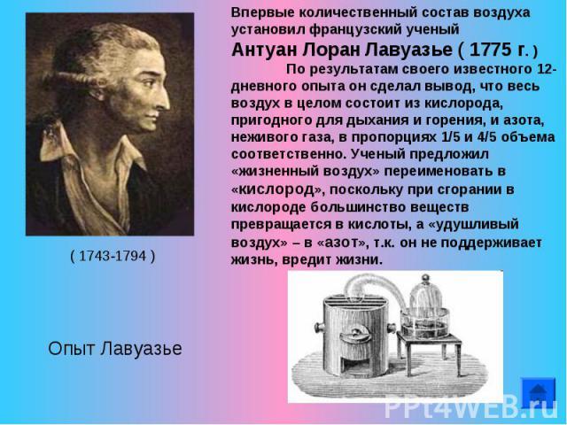 Впервые количественный состав воздуха установил французский ученый Антуан Лоран Лавуазье ( 1775 г. ) По результатам своего известного 12-дневного опыта он сделал вывод, что весь воздух в целом состоит из кислорода, пригодного для дыхания и горения, …