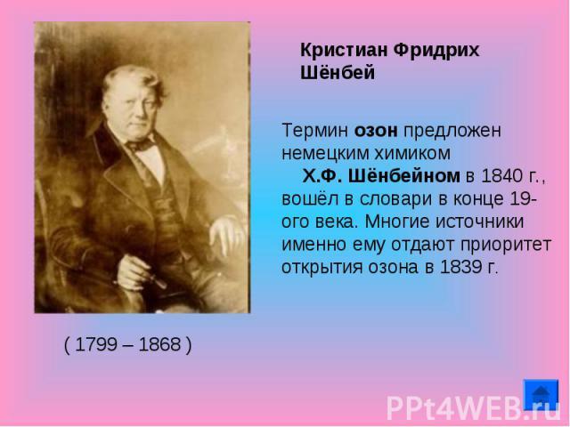 Кристиан Фридрих Шёнбей Термин озон предложен немецким химиком X.Ф. Шёнбейном в 1840 г., вошёл в словари в конце 19-ого века. Многие источники именно ему отдают приоритет открытия озона в 1839 г.