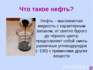 Что такое нефть? Нефть – маслянистая жидкость с характерным запахом, от светло б