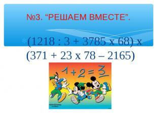 """№3. """"РЕШАЕМ ВМЕСТЕ"""". (1218 : 3 + 3785 x 68) x (371 + 23 x 78 – 2165)"""