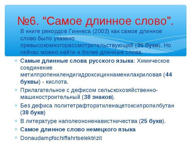 В книге рекордов Гиннеса (2003) как самое длинное слово было указано превысокомногорассмотрительствующий (35 букв). Но сейчас можно найти и более длинные слова.Самые длинные слова русского языка: Химическое соединение метилпропенилендигидроксициннам…