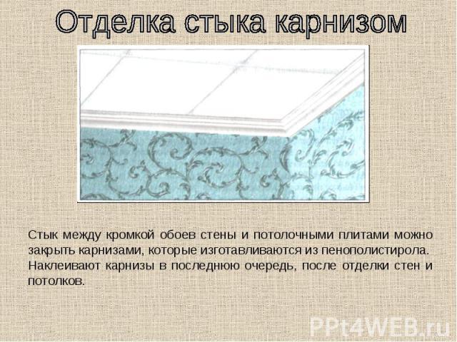 Отделка стыка карнизом Стык между кромкой обоев стены и потолочными плитами можно закрыть карнизами, которые изготавливаются из пенополистирола.Наклеивают карнизы в последнюю очередь, после отделки стен и потолков.