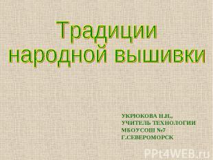 Традиции народной вышивки УКРЮКОВА Н.Н., УЧИТЕЛЬ ТЕХНОЛОГИИ МБОУСОШ №7 Г.СЕВЕРОМ