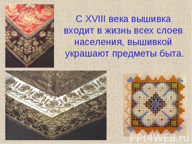 С XVIII века вышивка входит в жизнь всех слоев населения, вышивкой украшают предметы быта.