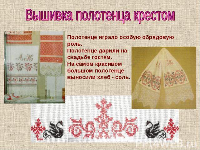 Вышивка полотенца крестом Полотенце играло особую обрядовую роль.Полотенце дарили насвадьбе гостям.На самом красивом большом полотенцевыносили хлеб - соль.