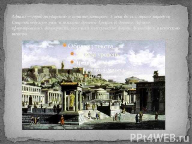 Афины— город-государство в аттике, которое с 5 века до н. э. играло наряду со Спартой ведущую роль в истории древней Греции. В древних Афинах сформировалась демократия, получили классические формы философия и искусство театра.