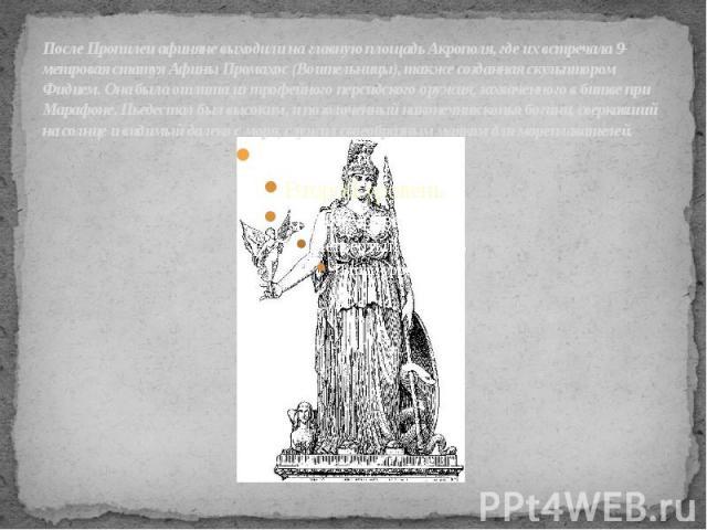 После Пропилеи афиняне выходили на главную площадь Акрополя, где их встречала 9-метровая статуя Афины Промахос (Воительницы), также созданная скульптором Фидием. Она была отлита из трофейного персидского оружия, захваченного в битве при Марафоне. Пь…
