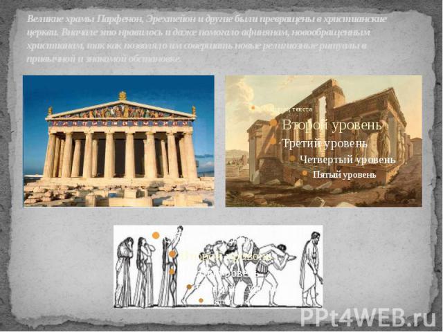 Великие храмы Парфенон, Эрехтейон и другие были превращены в христианские церкви. Вначале это нравилось и даже помогало афинянам, новообращенным христианам, так как позволяло им совершать новые религиозные ритуалы в привычной и знакомой обстановке.