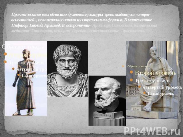 Практически во всех областяхдуховной культуры греки выдвинули «отцов-основателей», положивших начало их современным формам. В математике- Пифагор, Евклид, Архимед. В астрономии- Аристарх Самосский. Клиническая медицина- Гиппократ, история- Геродо…