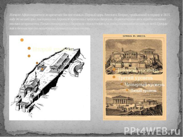 Начало Афин теряется во временах баснословных. Первый царь Аттики Кекроп, прибывший в страну в 1825 году до нашей эры, построил на Акрополе крепость с царским дворцом.Первоначально весь город и состоял только из крепости. Только потом вокруг Акропо…