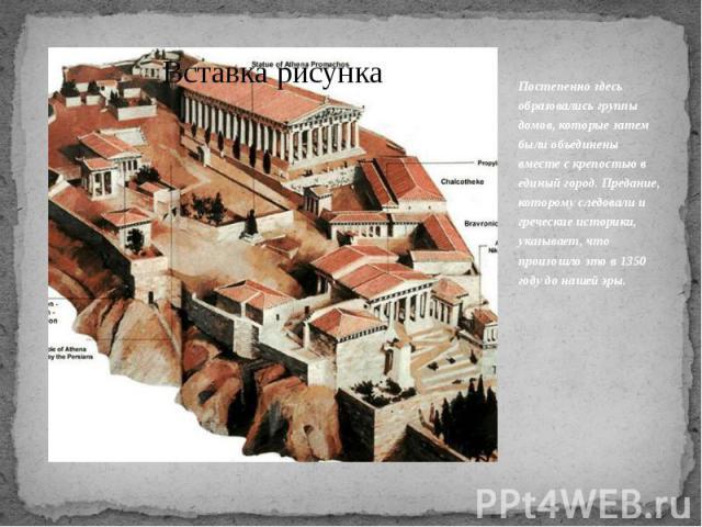 Постепенно здесь образовались группы домов, которые затем были объединены вместе с крепостью в единый город. Предание, которому следовали и греческие историки, указывает, что произошло это в 1350 году до нашей эры.