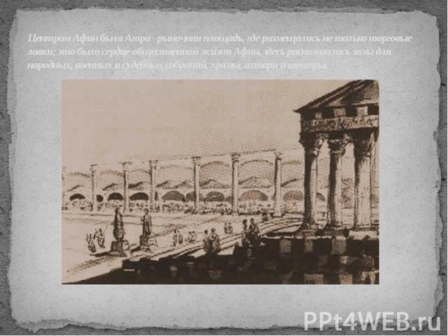 Центром Афин была Агора - рыночная площадь, где размещались не только торговые лавки; это было сердце общественной жизни Афин, здесь располагались залы для народных, военных и судебных собраний, храмы, алтари и театры.