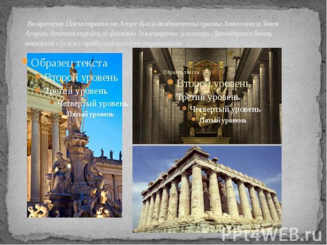Во времена Писистрата на Агоре были воздвигнуты храмы Аполлона и Зевса Агорая, девятиструйный фонтан Эннеакрунос и алтарь Двенадцати богов, который служил прибежищем для странников.