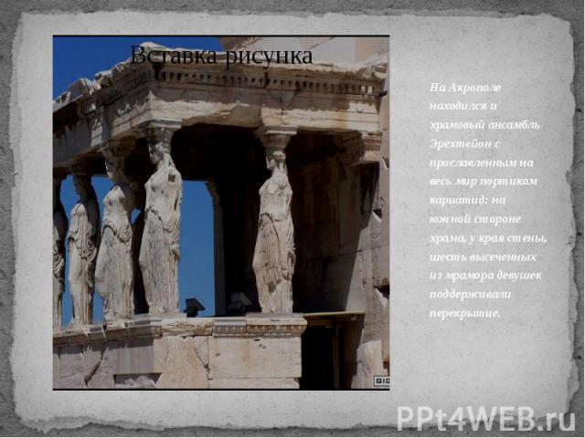На Акрополе находился и храмовый ансамбль Эрехтейон с прославленным на весь мир портиком кариатид: на южной стороне храма, у края стены, шесть высеченных из мрамора девушек поддерживали перекрытие.