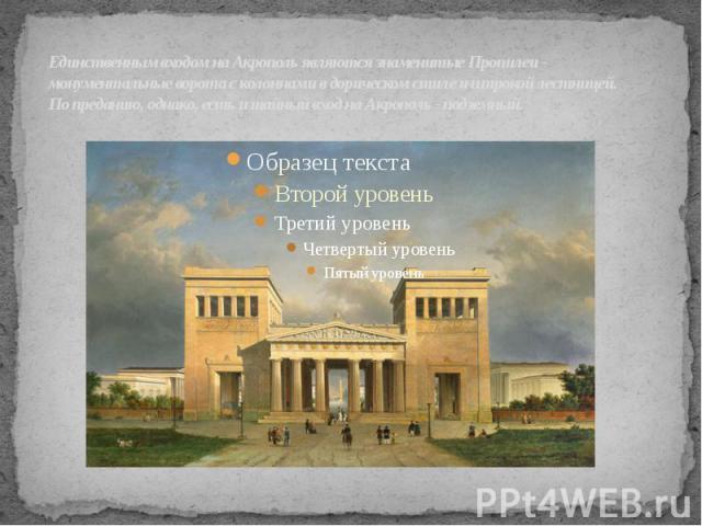 Единственным входом на Акрополь являются знаменитые Пропилеи - монументальные ворота с колоннами в дорическом стиле и широкой лестницей. По преданию, однако, есть и тайный вход на Акрополь - подземный.