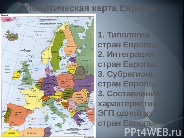 Политическая карта Европы 1. Типология стран Европы.2. Интеграция стран Европы.3. Субрегионы стран Европы.3. Составление характеристики ЭГП одной из стран Европы.