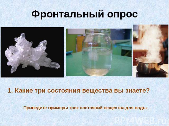 Фронтальный опрос1. Какие три состояния вещества вы знаете?
