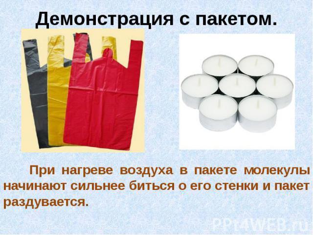 Демонстрация с пакетом. При нагреве воздуха в пакете молекулы начинают сильнее биться о его стенки и пакет раздувается.