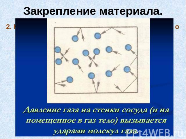 Закрепление материала.2. Как объясняют давление газа на основе учения о движении молекул?