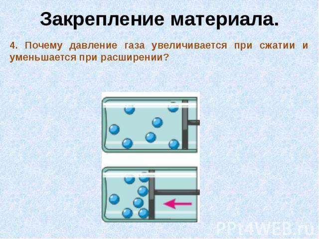 Закрепление материала.4. Почему давление газа увеличивается при сжатии и уменьшается при расширении?