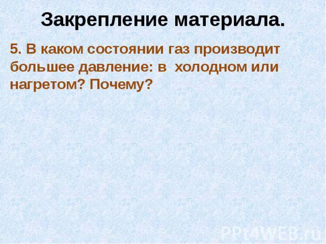 Закрепление материала.5. В каком состоянии газ производит большее давление: в холодном или нагретом? Почему?