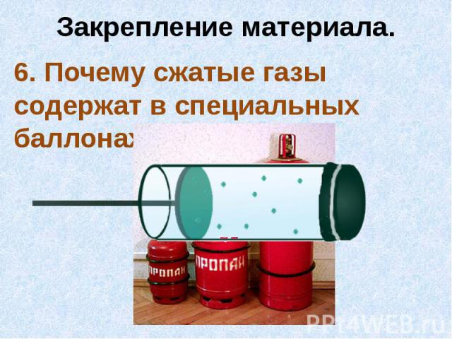 Закрепление материала.6. Почему сжатые газы содержат в специальных баллонах?