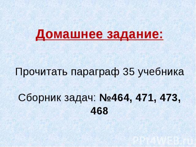 Домашнее задание:Прочитать параграф 35 учебникаСборник задач: №464, 471, 473, 468